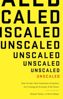 Unscaled : How A.I. and a New Generation of Upstarts are Creating the Economy of the Future