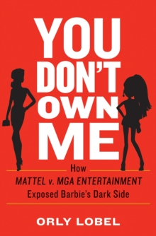 You Don\'t Own Me : How Mattel v. MGA Entertainment Exposed Barbie\'s Dark Side