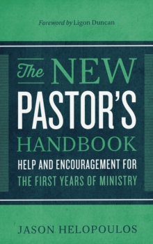 The New Pastor\'s Handbook : Help and Encouragement for the First Years of Ministry