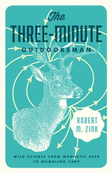 The Three-Minute Outdoorsman : Wild Science from Magnetic Deer to Mumbling Carp
