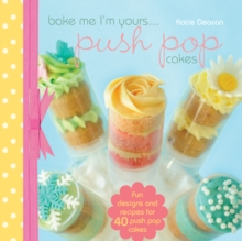 Bake Me I\'m Yours... Push Pop Cakes : Fun designs and recipes for 40 push pop cakes