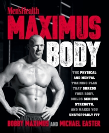 Men\'s Health Maximus Body : The Physical and Mental Training Plan That Shreds Your Body, Builds Serious Strength, and Makes You Unstoppably Fit