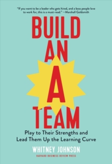 Build an A-Team : Play to Their Strengths and Lead Them Up the Learning Curve