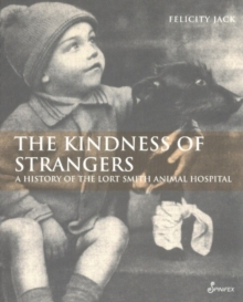 Kindess of Strangers : A History of the Lort Smith Animal Hospital