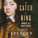 To Catch A King: Charles II's Great Escape - eAudiobook