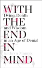 With the End in Mind : Dying, Death and Wisdom in an Age of Denial - Book