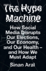 The Hype Machine : How Social Media Disrupts Our Elections, Our Economy and Our Health - and How We Must Adapt - Book