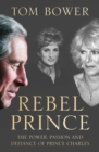 Rebel Prince : The Power, Passion and Defiance of Prince Charles - the Explosive Biography, as Seen in the Daily Mail - Book