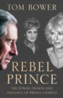 Rebel Prince: The Power, Passion and Defiance of Prince Charles - the explosive biography, as seen in the Daily Mail - eBook