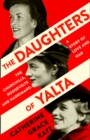 The Daughters of Yalta : The Churchills, Roosevelts and Harrimans - a Story of Love and War - Book
