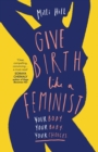 Give Birth Like a Feminist : Your Body. Your Baby. Your Choices. - Book