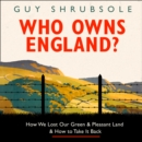 Who Owns England? : How We Lost Our Green and Pleasant Land, and How to Take it Back - eAudiobook