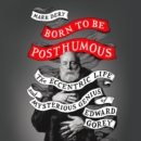 Born to Be Posthumous: The Eccentric Life and Mysterious Genius of Edward Gorey - eAudiobook