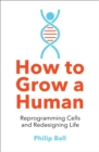 How to Grow a Human : Reprogramming Cells and Redesigning Life - Book