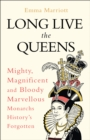 Long Live the Queens : Mighty, Magnificent and Bloody Marvellous Monarchs History's Forgotten - Book