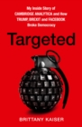 Targeted : My Inside Story of Cambridge Analytica and How Trump, Brexit and Facebook Broke Democracy - Book