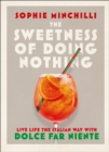 The Sweetness of Doing Nothing : Living Life the Italian Way with Dolce Far Niente - Book
