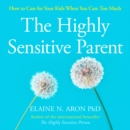 The Highly Sensitive Parent : How to Care for Your Kids When You Care Too Much - eAudiobook