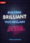 Building Brilliant Vocabulary : 60 Lessons to Close the Word Gap in KS3 - Book