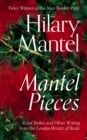Mantel Pieces : Royal Bodies and Other Writing from the London Review of Books - Book