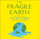 The Fragile Earth : Writing from the New Yorker on Climate Change - eAudiobook