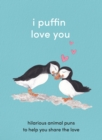I Puffin Love You : Hilarious Animal Puns to Help You Share the Love - Book