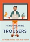 I'm Not Wearing Any Trousers : And Other Working from Home Truths - Book
