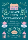 Escape Into Cottagecore : Embrace Cosy Countryside Comfort in Your Everyday - Book