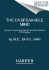 The Unspeakable Mind : Stories of Trauma and Healing from the Frontlines of PTSD Science - Book