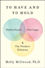 To Have and to Hold : Motherhood, Marriage, and the Modern Dilemma - Book