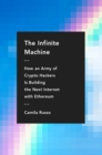 The Infinite Machine : How an Army of Crypto-hackers Is Building the Next Internet with Ethereum - eBook