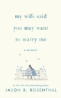 My Wife Said You May Want to Marry Me : A Memoir - eBook