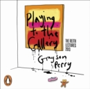 Playing to the Gallery : Helping Contemporary Art in its Struggle to Be Understood - eAudiobook