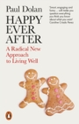 Happy Ever After : A Radical New Approach to Living Well - Book