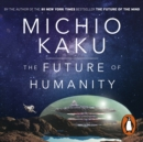 The Future of Humanity : Terraforming Mars, Interstellar Travel, Immortality, and Our Destiny Beyond - eAudiobook