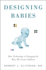 Designing Babies : How Technology is Changing the Ways We Create Children - Book