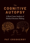 The Cognitive Autopsy : A Root Cause Analysis of Medical Decision Making - Book
