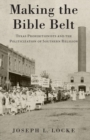 Making the Bible Belt : Texas Prohibitionists and the Politicization of Southern Religion - Book