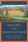Facing the Revocation : Huguenot Families, Faith, and the King's Will - Book