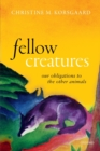Fellow Creatures : Our Obligations to the Other Animals - Book
