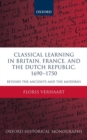 Classical Learning in Britain, France, and the Dutch Republic, 1690-1750 : Beyond the Ancients and the Moderns - Book