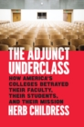The Adjunct Underclass : How America's Colleges Betrayed Their Faculty, Their Students, and Their Mission - eBook