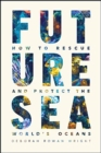 Future Sea : How to Rescue and Protect the World's Oceans - Book