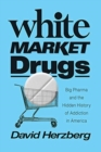 White Market Drugs : Big Pharma and the Hidden History of Addiction in America - Book