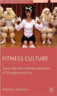 Fitness Culture : Gyms and the Commercialisation of Discipline and Fun - Book