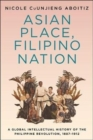 Asian Place, Filipino Nation : A Global Intellectual History of the Philippine Revolution, 1887-1912 - Book