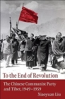 To the End of Revolution : The Chinese Communist Party and Tibet, 1949-1959 - Book