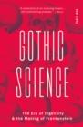 Gothic Science : The Era of Ingenuity and the Making of Frankenstein - Book