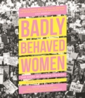 Badly Behaved Women : The Story of Modern Feminism - Book