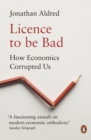 Licence to be Bad : How Economics Corrupted Us - eBook